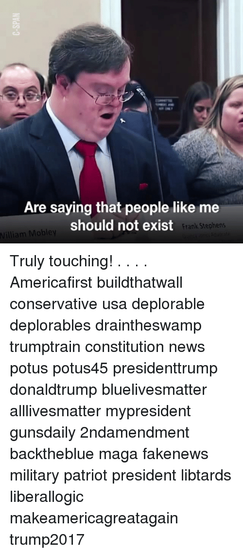 All Lives Matter, Memes, and News: Are saying that people like me  should not exist  Frank Stephens  William Mobley Truly touching! . . . . Americafirst buildthatwall conservative usa deplorable deplorables draintheswamp trumptrain constitution news potus potus45 presidenttrump donaldtrump bluelivesmatter alllivesmatter mypresident gunsdaily 2ndamendment backtheblue maga fakenews military patriot president libtards liberallogic makeamericagreatagain trump2017