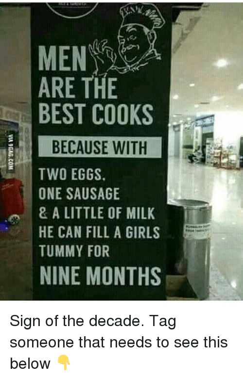 Girls, Memes, and Best: ARE THE  BEST COOKS  BECAUSE WITH  TWO EGGS  ONE SAUSAGE  & A LITTLE OF MILK  HE CAN FILL A GIRLS  TUMMY FOR  NINE MONTHS Sign of the decade. Tag someone that needs to see this below 👇