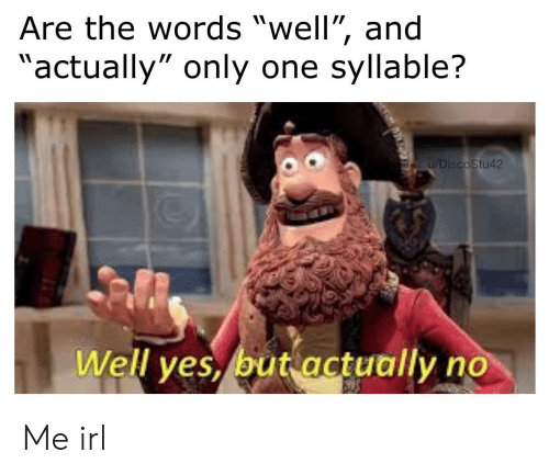 "Only One, Irl, and Me IRL: Are the words ""well"", and  ""actually"" only one syllable?  u/DiscoStu42  Well yes, but actually no Me irl"