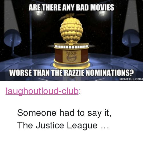 """Bad, Club, and Movies: ARE THERE ANY BAD MOVIES  WORSE THAN THE RAZZIE NOMINATIONS?  MEMEFULCO <p><a href=""""http://laughoutloud-club.tumblr.com/post/170247405112/someone-had-to-say-it-the-justice-league"""" class=""""tumblr_blog"""">laughoutloud-club</a>:</p>  <blockquote><p>Someone had to say it, The Justice League …</p></blockquote>"""