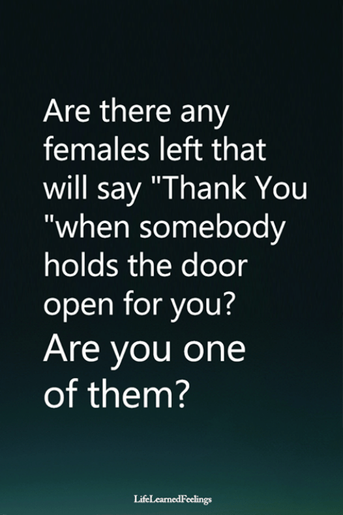 "Memes, Thank You, and Are There Any: Are there any  females left that  will say ""Thank You  ""when somebody  holds the door  open for you?  Are you one  of them?  LifeLearnedFeelings"