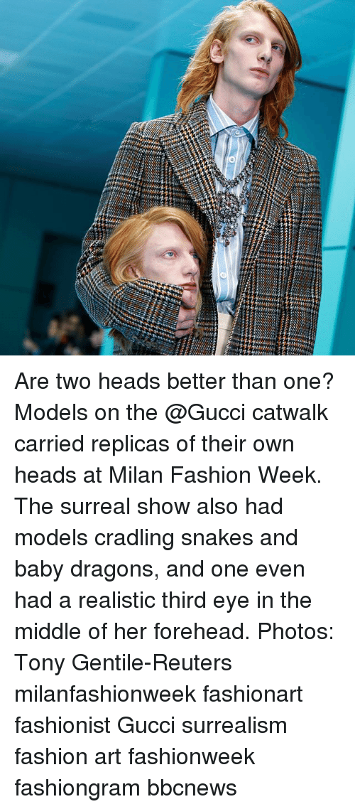 Fashion, Gucci, and Memes: Are two heads better than one? Models on the @Gucci catwalk carried replicas of their own heads at Milan Fashion Week. The surreal show also had models cradling snakes and baby dragons, and one even had a realistic third eye in the middle of her forehead. Photos: Tony Gentile-Reuters milanfashionweek fashionart fashionist Gucci surrealism fashion art fashionweek fashiongram bbcnews