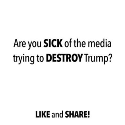 Memes, Trump, and Sick: Are vou SICK of the media  trying to DESTROY Trump?  LIKE and SHARE!
