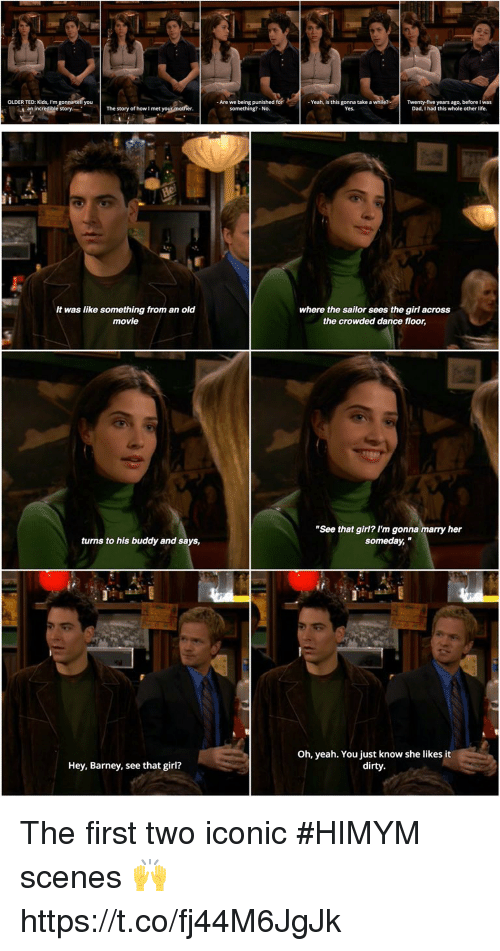 "Barney, Dad, and Life: Are we being punished for  something?-No.  OLDER TED: Kids, I'm gonnatell you  The story of how I met your mothe  - Yeah, is this gonna take a while?  Yes  Twenty-five years ago, before I was  Dad, I had this whole other life.  an  e story   It was like something from an old  movie  where the sailor sees the girl across  the crowded dance floor,  ""See that girl? I'm gonna marry her  someday,  turns to his buddy and says,  Oh, yeah. You just know she likes it  dirty.  Hey, Barney, see that girl? The first two iconic #HIMYM scenes 🙌 https://t.co/fj44M6JgJk"