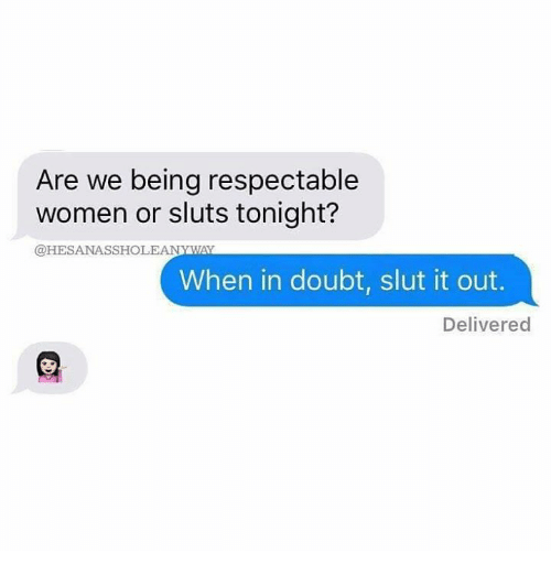 Memes, Women, and Doubt: Are we being respectable  women or sluts tonight?  @HESANASSHOLEANYWAYY  When in doubt, slut it out.  Delivered