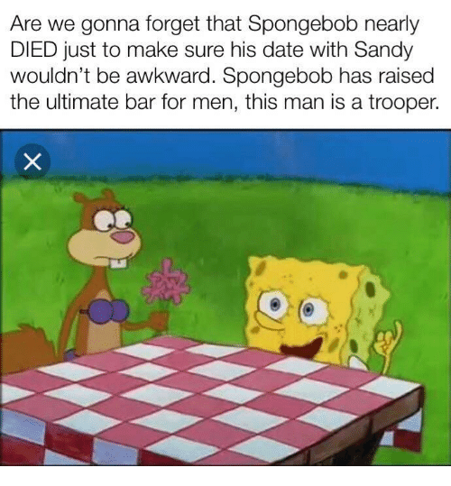 SpongeBob, Awkward, and Date: Are we gonna forget that Spongebob nearly  DIED just to make sure his date with Sandy  wouldn't be awkward. Spongebob has raised  the ultimate bar for men, this man is a trooper.