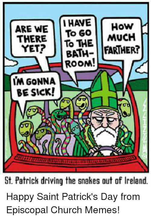 Episcopal Church , St Patrick, and Saint: ARE WE  I HAVE  How  THERE  To Go  MUCH  YET?  TO THE  FARTHER!  BATH  ROON!  IM GONNA  BE SICK!  St. Patrick driving the snakes out of lreland. Happy Saint Patrick's Day from Episcopal Church Memes!