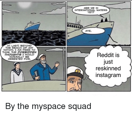 Instagram, MySpace, and Reddit: ARE WE IN  INTERNATIONAL WATERS  YETP  AYE,  0  AT LAST! BEYOND  THE REACH OF ANY  NATION, I AM FREE TO  THINK THE FORBIDDEN  THOUGHTS I WOULD  NORMALLY BE  ARREeTED FOR.  Reddit is  just  reskinned  o instagram
