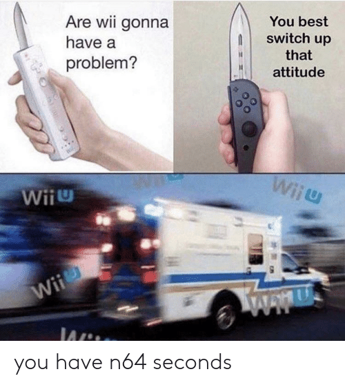 Are Wii Gonna You Best Have a Switch Up That Problem