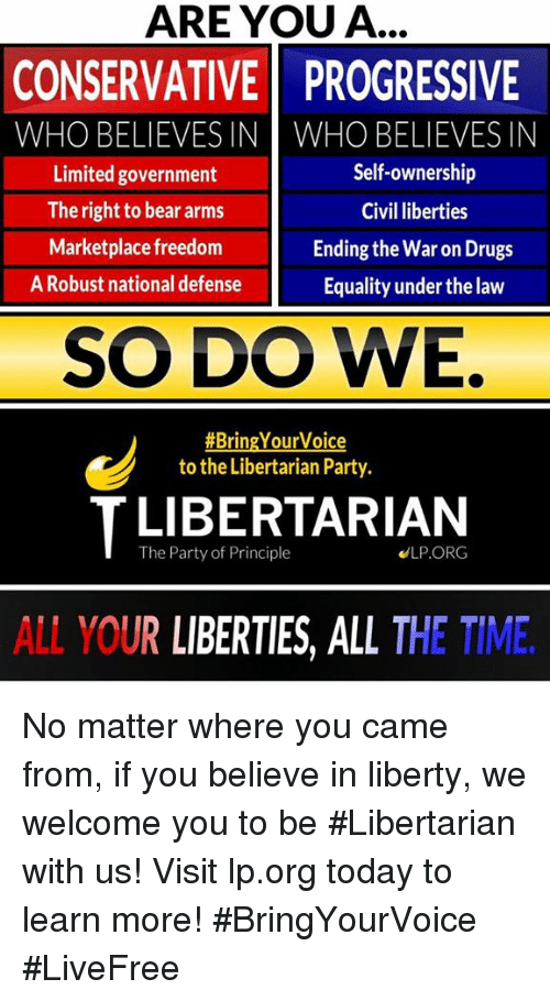 Drugs, Memes, and Party: ARE YOU A...  CONSERVATIVE PROGRESSIVE  WHO BELIEVES IN WHO BELIEVESIN  Self-ownership  Limited government  The right to bear arms  Civil liberties  Marketplace freedom  Ending the War on Drugs  A Robust national defense  Equality underthe law  SO DO WE.  #Bring Your Voice  to the Libertarian Party.  T The Party of Principle  ELP ORG  ALL YOUR LIBERTIES, ALL THE TIME No matter where you came from, if you believe in liberty, we welcome you to be #Libertarian with us!     Visit lp.org today to learn more!  #BringYourVoice #LiveFree