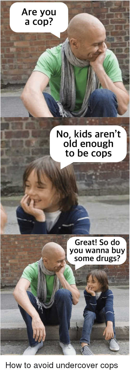 Drugs, How To, and Kids: Are you  a cop!  No, kids aren't  old enough  to be cops  Great! So do  you wanna buy  some drugs?