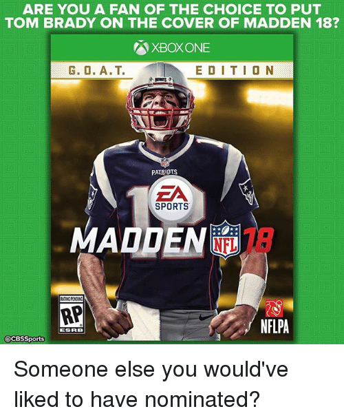 Memes, Patriotic, and Sports: ARE YOU A FAN OF THE CHOICE TO PUT  TOM BRADY ON THE COVER OF MADDEN 18?  XBox ONE  E D I T I O N  PATRIOTS  EA  SPORTS  MADDEN  ATING PENDING  AP  NFLPA  ESRB  @CBSSports Someone else you would've liked to have nominated?