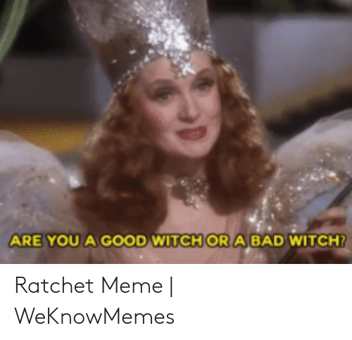 462e611239f ARE YOU a GOOD WITCH OR a BAD WITCH? Ratchet Meme | WeKnowMemes ...