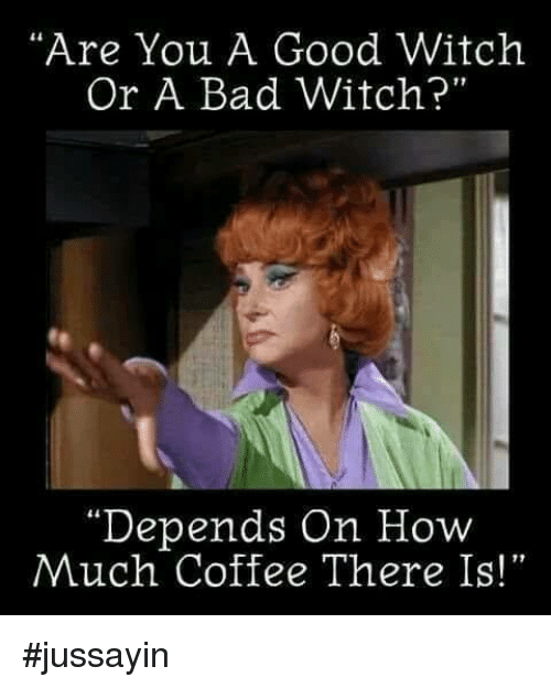 "Bad, Dank, and Coffee: ""Are You A Good Witckh  Or A Bad Witch?  te  Depends On How  Much Coffee There Is!""  เเ  13 #jussayin"