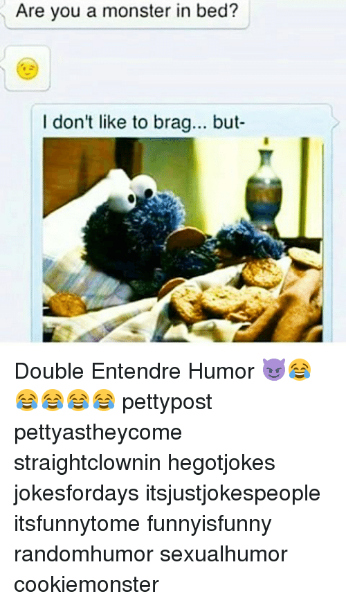Memes, Monster, and 🤖: Are you a monster in bed?  I don't like to brag... but Double Entendre Humor 😈😂😂😂😂😂 pettypost pettyastheycome straightclownin hegotjokes jokesfordays itsjustjokespeople itsfunnytome funnyisfunny randomhumor sexualhumor cookiemonster