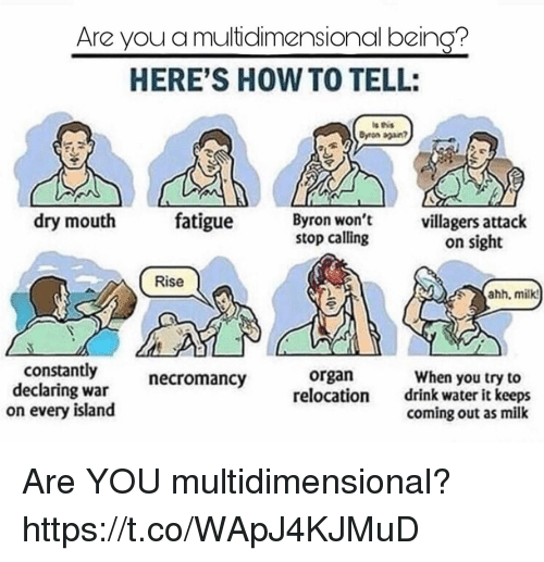 How To, Water, and How: Are you a multidimensional being?  HERE'S HOW TO TELL:  Dyton again?  dry mouth  Byron won'tvillagers attack  stop calling  fatigue  on sight  Rise  hh, milkt  constantly  declaring war  on every island  necromancy  organ  relocation  When you try to  drink water it keeps  coming out as milk Are YOU multidimensional? https://t.co/WApJ4KJMuD