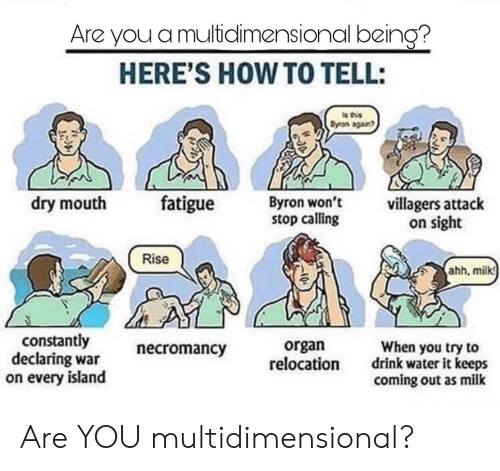 How To, Water, and How: Are you a multidlimensional being?  HERE'S HOW TO TELL:  Dyron sgan?  dry mouth fatigue Byron  won't  stop calling  villagers attack  on sight  Rise  hh, milkt  constantly  declaring war  on every island  necromancy  organ  relocation  When you try to  drink water it keeps  coming out as milk Are YOU multidimensional?