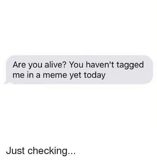 Alive, Dank, and Meme: Are you alive? You haven't tagged  me in a meme yet today Just checking...