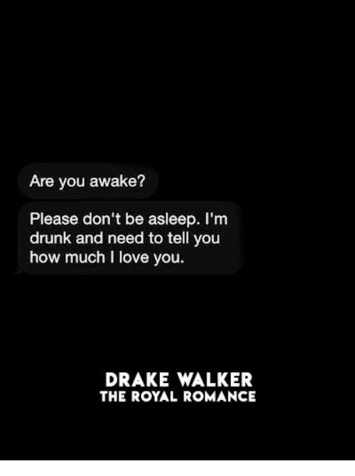 Drake, Drunk, and Love: Are you awake?  Please don't be asleep. I'm  drunk and need to tell you  how much I love you  DRAKE WALKER  THE ROYAL ROMANCE