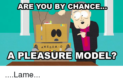 Dank, 🤖, and Model: ARE YOU BY CHANCE.  C0  dllb  A PLEASURE MODEL? ....Lame...