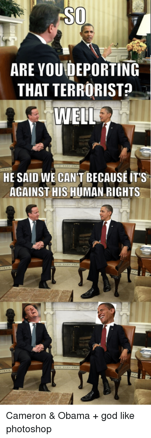 God, Obama, and Photoshop: ARE YOU DEPORTING  THAT TERRORIST  WELL  HE SAID WE CAN'T BECAUSE ITS  AGAINST HIS HUMAN RIGHTS Cameron & Obama + god like photoshop