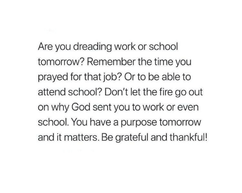 Fire, God, and School: Are you dreading work or school  tomorrow? Remember the time you  prayed for that job? Or to be able to  attend school? Don't let the fire go out  on why God sent you to work or even  school. You have a purpose tomorrow  and it matters. Be grateful and thankful!