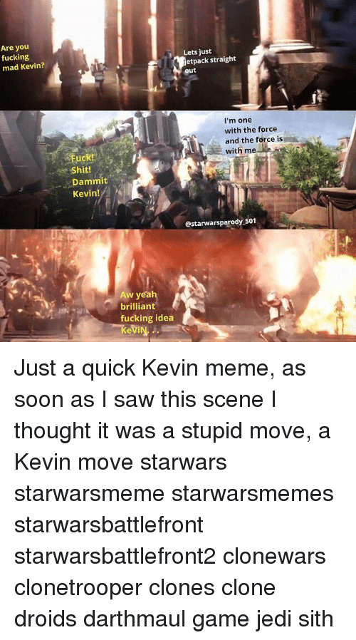 Jedi, Meme, and Memes: Are you  fucking  mad Kevin?  Lets just  etpack straight  out  I'm one  with the force  and the force is  with me  Shit!  Dammit  Kevin!  @starwarsparody 501  Aw yea  brilliant  fucking idea Just a quick Kevin meme, as soon as I saw this scene I thought it was a stupid move, a Kevin move starwars starwarsmeme starwarsmemes starwarsbattlefront starwarsbattlefront2 clonewars clonetrooper clones clone droids darthmaul game jedi sith