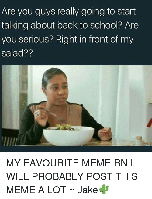 Meme, Memes, and School: Are you guys really going to start  talking about back to school? Are  you serious? Right in front of my  salad?? MY FAVOURITE MEME RN I WILL PROBABLY POST THIS MEME A LOT ~ Jake🌵
