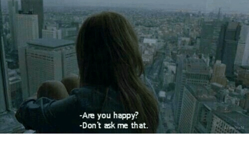 Happy, Ask, and You: -Are you happy?  -Don't ask me that.