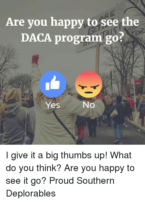 Memes, Happy, and Proud: Are you happy to see the  DACA program go?  Yes  No I give it a big thumbs up! What do you think? Are you happy to see it go? Proud Southern Deplorables