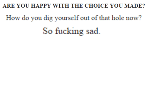 Fucking, Happy, and Sad: ARE YOU HAPPY WITH THE CHOICE YOU MADE?  How do you dig yourself out of that hole now?  So fucking sad.