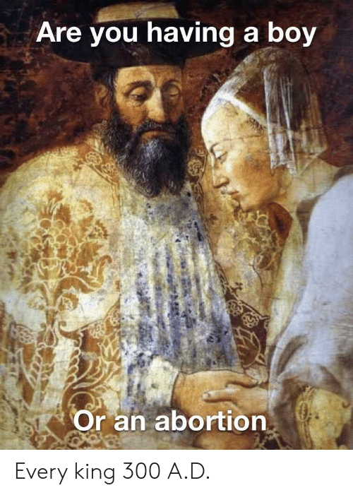 Boy, King, and You: Are you having a boy  Or an abortionn Every king 300 A.D.