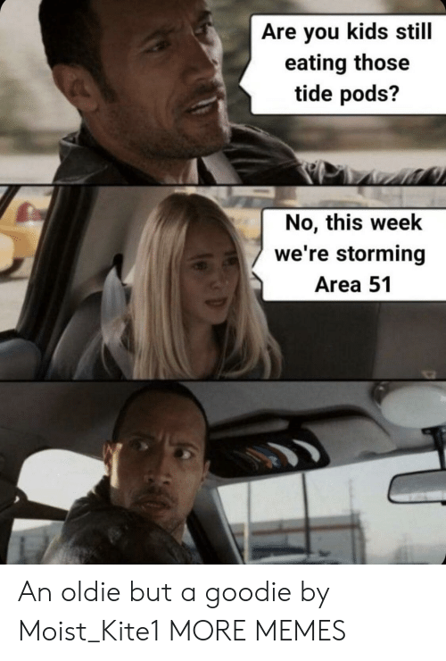 Dank, Memes, and Target: Are you kids still  eating those  tide pods?  No, this week  we're storming  Area 51 An oldie but a goodie by Moist_Kite1 MORE MEMES