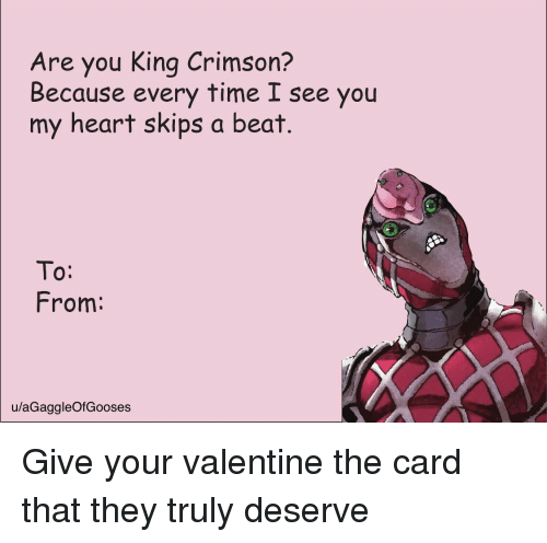 Heart, Time, and King Crimson: Are you King Crimson?  Because every time I see you  my heart skips a beat.  To:  From:  u/aGaggleOfGooses