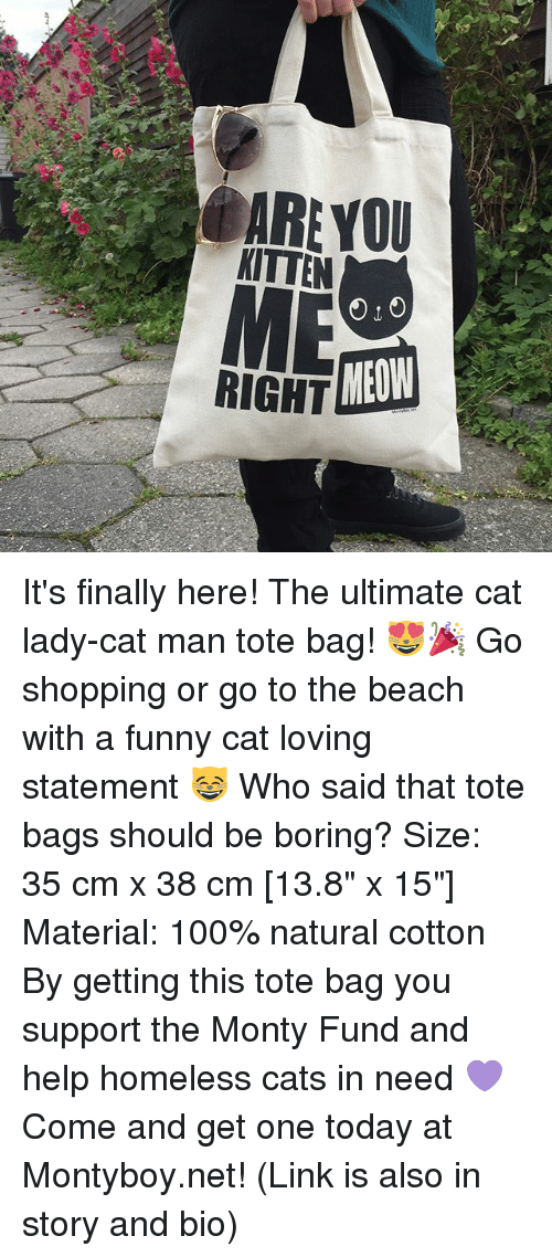 "Anaconda, Cats, and Funny: ARE YOU  KITTEN  RIGHT  MEOW It's finally here! The ultimate cat lady-cat man tote bag! 😻🎉 Go shopping or go to the beach with a funny cat loving statement 😸 Who said that tote bags should be boring? Size: 35 cm x 38 cm [13.8"" x 15""] Material: 100% natural cotton By getting this tote bag you support the Monty Fund and help homeless cats in need 💜 Come and get one today at Montyboy.net! (Link is also in story and bio)"