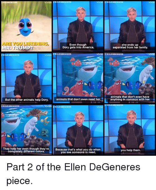 Ellen DeGeneres, Memes, and Ellen: ARE YOU LISTENING  Even though  MR, TRUMP?  Dory gets into America,  vivola  But the other animals help Dory,  animals that don't even need her,  vivo  THE ELLE SON  They help her even though they're  Because that's what you do when  completely different colors.  you see someone in need,  she ends up  separated from her family.  animals that don't even have  anything in common with her.  you help them. ‪Part 2 of the Ellen DeGeneres piece.‬