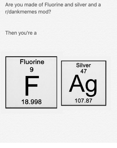 Are You Made Of Fluorine And Silver And A Rldankmemes Mod Then You