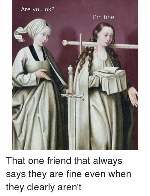 Friends, Classical Art, and Ims: Are you ok?  I'm fine That one friend that always says they are fine even when they clearly aren't