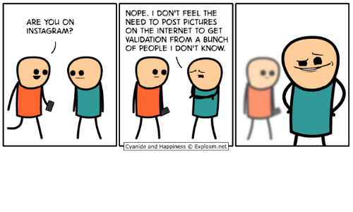 Dank, Internet, and Cyanide and Happiness: ARE YOU ON  INSTA GRAM?  NOPE. I DON'T FEEL THE  NEED TO POST PICTURES  ON THE INTERNET TO GET  VALIDATION FROM A BuNCH  OF PEOPLE DON'T KNOW  Cyanide and Happiness 3 Explosm.net