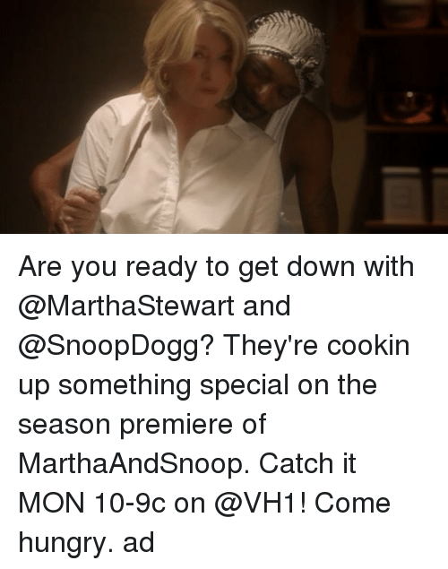 Hungry, Memes, and 🤖: Are you ready to get down with @MarthaStewart and @SnoopDogg? They're cookin up something special on the season premiere of MarthaAndSnoop. Catch it MON 10-9c on @VH1! Come hungry. ad