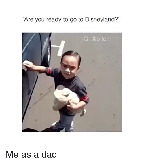 "Dad, Disneyland, and You: ""Are you ready to go to Disneyland?""  IG: @bitc.h Me as a dad"