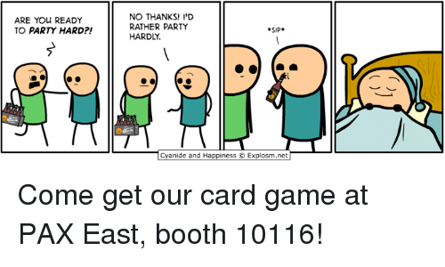Dank, Party, and Game: ARE YOU READY  TO PARTY HARD  NO THANKS! I'D  RATHER PARTY  SIP  HARDLY.  anide and Happiness O Explosm.net Come get our card game at PAX East, booth 10116!