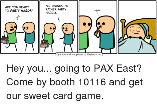 Dank, Party, and Game: ARE YOU READY  TO PARTY HARD  NO THANKS! I'D  RATHER PARTY  SIP  HARDLY.  anide and Happiness O Explosm.net Hey you... going to PAX East? Come by booth 10116 and get our sweet card game.