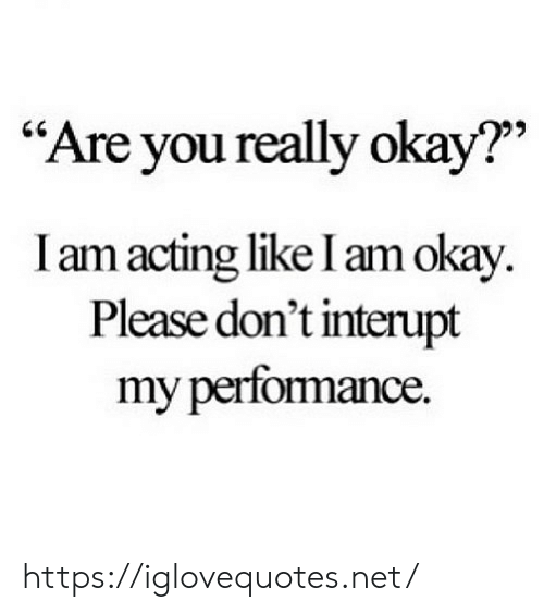 "Okay, Acting, and Net: ""Are you really okay?""  I am acting like I am okay  Please don't interupt  my performance. https://iglovequotes.net/"