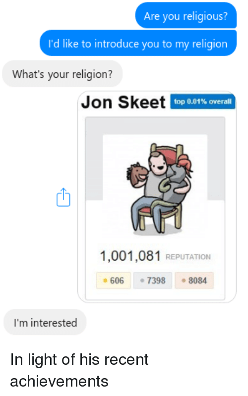Religion, Programmer Humor, and Light: Are you religious?  i'd like to introduce you to my religion  What's your religion?  Jon Skeet  top 0.01% overall  ri  1,001,081 REPUTATION  ·606  ·7398  ·8084  I'm interested In light of his recent achievements