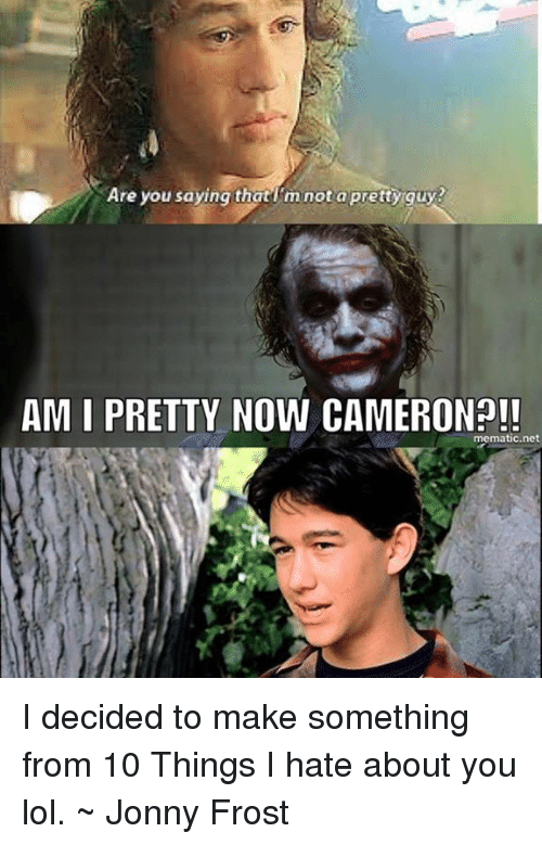 Are You Saying That M Not A Prettyrguy Am I Pretty Now Cameron