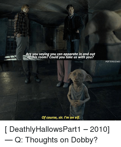 Elf, Memes, and 🤖: Are you saying you can apparate in and out  hs room?Could you take us with you?  his room? Could you take us with you?  POTTERSCENES  Of course, sir. I'm an elf [ DeathlyHallowsPart1 – 2010] — Q: Thoughts on Dobby?
