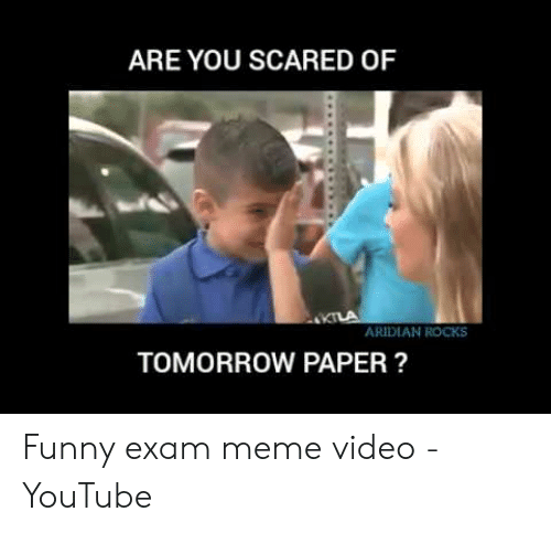 Funny, Meme, and youtube.com: ARE YOU SCARED OF  ARDIAN ROCKS  TOMORROW PAPER? Funny exam meme video - YouTube