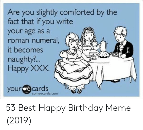 Birthday Meme And Xxx Are You Slightly Comforted By The Fact That If