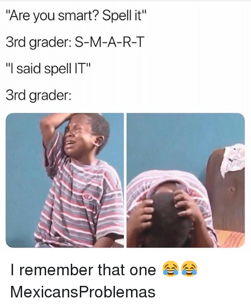 "Memes, 🤖, and Smart: ""Are you smart? Spell it""  3rd grader: S-M-A-R-T  ""I said spell IT""  3rd grader: I remember that one 😂😂 MexicansProblemas"
